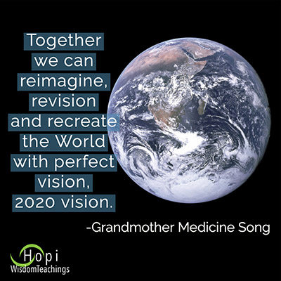 "Hopi Wisdomt Teachings quote""Together we can reimagine,revision,and recreate the World with perfect vision, 2020 vision"" by Grandmother Medicine Song"