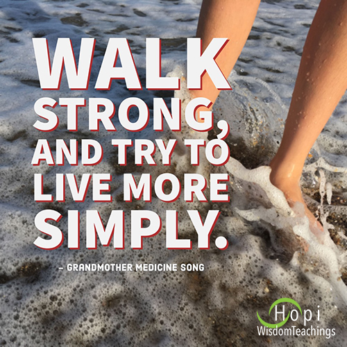 """""""Walk strong, and try to live more simply.""""- Grandmother Medicine Song"""