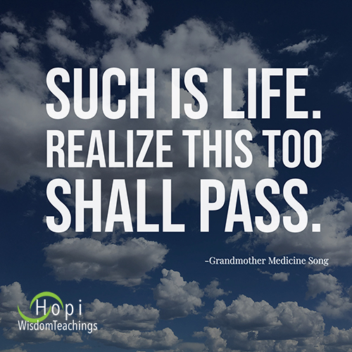 """Such is life. Realize this too shall pass.""- Hopi Wisdom Teachigs"