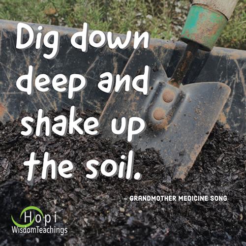 """dig down deep and shake up the soil.""- Hopi Wisdom Teachings"