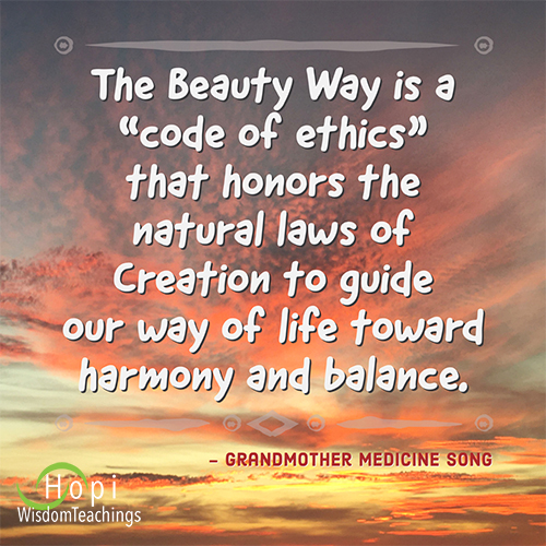 """""""The Beauty Way is """"code of ethics"""" that honors the natural laws of Creation to guide our way of life toward harmony and balance.""""-Grandmother Medicine Song"""